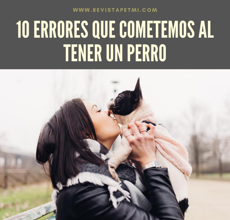 10 ERRORES QUE COMETEMOS AL TENER UN PERRO
